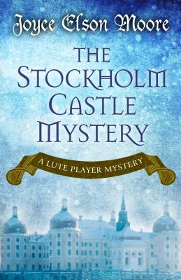 The Stockholm Castle Mystery (A Lute Player Mystery), Joyce Elson Moore