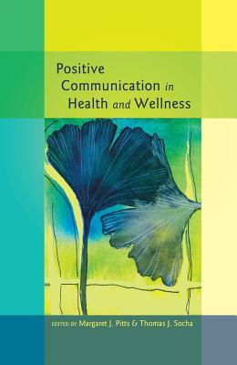 Positive Communication in Health and Wellness (Health Communication), Margaret J. Pitts (Editor), Thomas J. Socha (Editor)