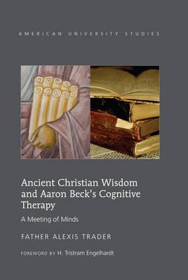Ancient Christian Wisdom and Aaron Beck's Cognitive Therapy: A Meeting of Minds (American University Studies VII: Theology and Religion), Alexis Trader