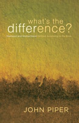 What's the Difference?: Manhood and Womanhood Defined According to the Bible, John Piper