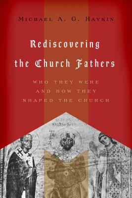 Rediscovering the Church Fathers: Who They Were and How They Shaped the Church, Michael A. G. Haykin