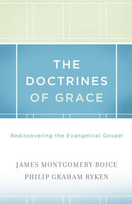 The Doctrines of Grace: Rediscovering the Evangelical Gospel, James Montgomery Boice, Philip Graham Ryken