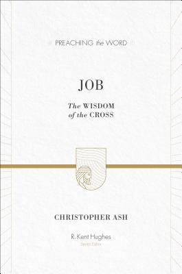 Job: The Wisdom of the Cross (Preaching the Word), Christopher Ash