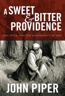 A Sweet and Bitter Providence: Sex, Race, and the Sovereignty of God, John Piper
