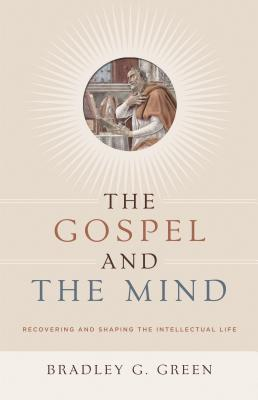 Image for The Gospel and the Mind: Recovering and Shaping the Intellectual Life