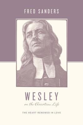 Image for Wesley on the Christian Life: The Heart Renewed in Love (Theologians on the Christian Life)