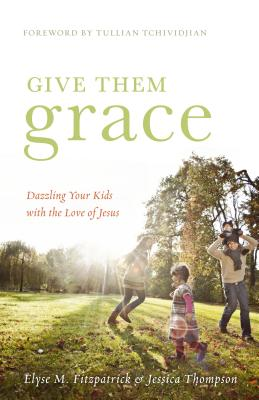 Give Them Grace: Dazzling Your Kids with the Love of Jesus, Elyse M. Fitzpatrick, Jessica Thompson