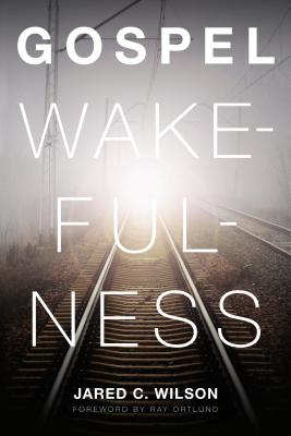 Gospel Wakefulness, Jared C. Wilson