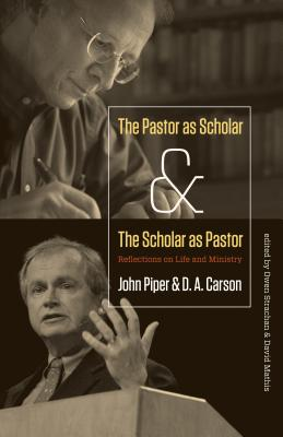The Pastor as Scholar and the Scholar as Pastor: Reflections on Life and Ministry, John Piper, D. A. Carson, David Mathis, Owen Strachan