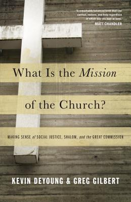 What Is the Mission of the Church?: Making Sense of Social Justice, Shalom, and the Great Commission, Kevin DeYoung, Greg Gilbert
