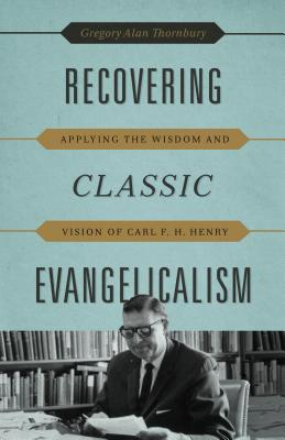 Image for Recovering Classic Evangelicalism: Applying the Wisdom and Vision of Carl F. H. Henry