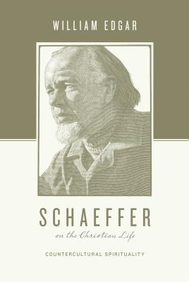 Schaeffer and the Christian Life: Countercultural Spirituality, William Edgar