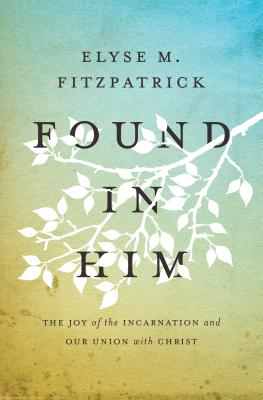 Found in Him: The Joy of the Incarnation and Our Union with Christ, Elyse M. Fitzpatrick