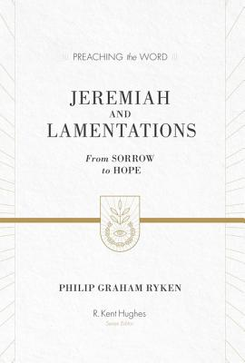 Jeremiah and Lamentations (Redesign): From Sorrow to Hope (Preaching the Word), Philip Graham Ryken