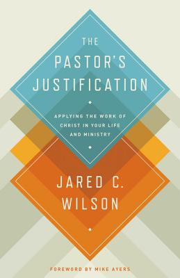 The Pastor's Justification: Applying the Work of Christ in Your Life and Ministry, Jared C. Wilson