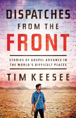 Dispatches from the Front: Stories of Gospel Advance in the World's Difficult Places, Tim Keesee