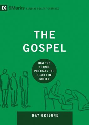 The Gospel: How the Church Portrays the Beauty of Christ (9Marks: Building Healthy Churches), Raymond C. Ortlund Jr.