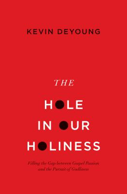 The Hole in Our Holiness (Paperback Edition): Filling the Gap between Gospel Passion and the Pursuit of Godliness, Kevin DeYoung