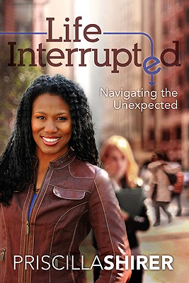 Life Interrupted: Navigating the Unexpected, Shirer, Priscilla