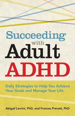 Succeeding With Adult ADHD: Daily Strategies to Help You Achieve Your Goals and Manage Your Life, Abigail Levrini, Frances Prevatt
