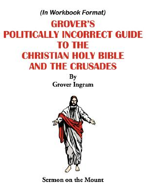 Grover's Politically Incorrect Guide to the Christian Holy Bible and the Crusades: Sermon on the Mount, Ingram, Grover