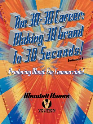 The 30-30 Career: Making 30 Grand in 30 Seconds Producing Music for Commercials:  Volume 1, Hanes, Wendell