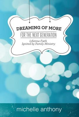 Image for Dreaming of More for the Next Generation: Lifetime Faith Ignited by Family Ministry