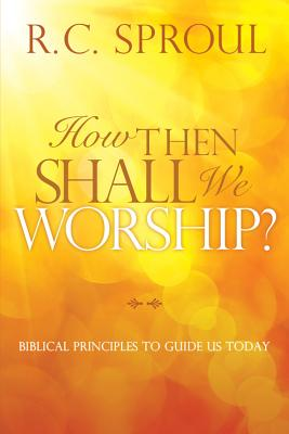How Then Shall We Worship?: Biblical Principles to Guide Us Today, Sproul, R. C.