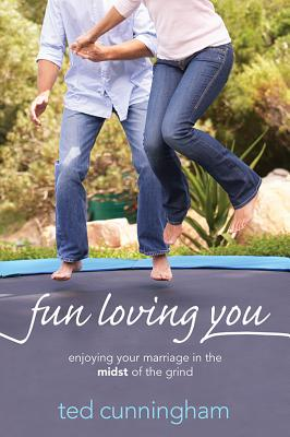 Fun Loving You: Enjoying Your Marriage in the Midst of the Grind, Cunningham, Ted