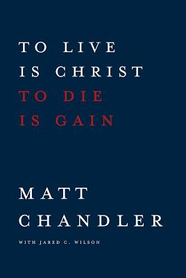 To Live Is Christ to Die Is Gain, Chandler, Matt; Wilson, Jared C.