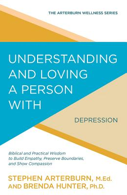 Image for Understanding and Loving a Person with Depression: Biblical and Practical Wisdom to Build Empathy, Preserve Boundaries, and Show Compassion (The Arterburn Wellness Series)