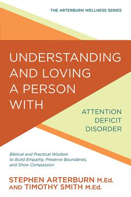 Image for Understanding and Loving a Person with Attention Deficit Disorder: Biblical and Practical Wisdom to Build Empathy, Preserve Boundaries, and Show Compassion (The Arterburn Wellness Series)