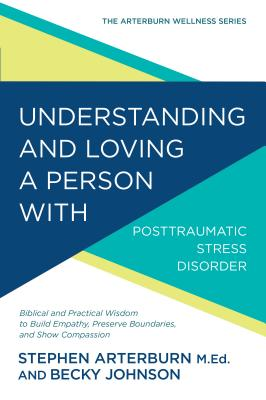 Image for Understanding and Loving a Person with Posttraumatic Stress Disorder: Biblical and Practical Wisdom to Build Empathy, Preserve Boundaries, and Show Compassion (The Arterburn Wellness Series)