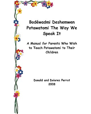 Bodewadmi Deshemwen (Potawatomi The Way We Speak It): A Manual For Parents Who Wish To Teach Potawatomi To Their Children (North American Indian Languages Edition), Perrot, Donald; Perrot, Dolores