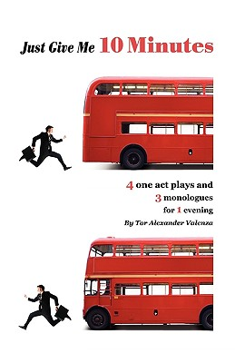 Just Give Me 10 Minutes: 4 One Act Plays And 3 Monologues For 1 Evening, Valenza, Tor Alexander