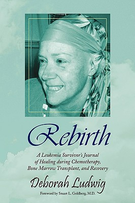 Image for Rebirth: A Leukemia SurvivorÂ's Journal of Healing During Chemotherapy, Bone Marrow Transplant, and Recovery