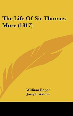 The Life Of Sir Thomas More (1817), William Roper (Author), Joseph Walton (Foreword)