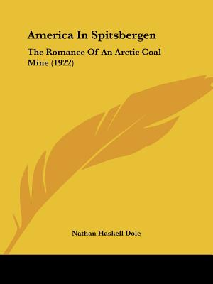 America In Spitsbergen: The Romance Of An Arctic Coal Mine (Facsimile reprint), Dole, Nathan Haskell