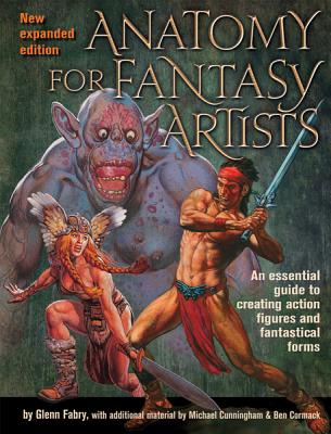 Anatomy for Fantasy Artists: An Essential Guide to Creating Action Figures and Fantastical Forms, Fabry, Glenn; Cunningham, Michael; Cormac, Ben