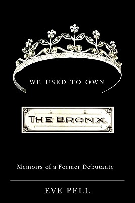 We Used to Own the Bronx: Memoirs of a Former Debutante, Pell, Eve