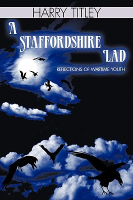 A Staffordshire Lad: Reflections of Wartime Youth, Titley, Harry