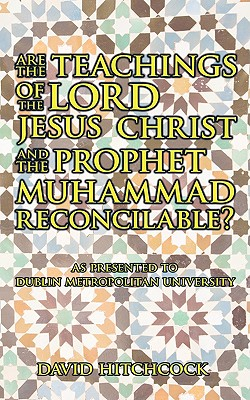 Image for Are the Teachings of the Lord Jesus Christ and the Prophet Muhammad Reconcilable?: As Presented to Dublin Metropolitan University
