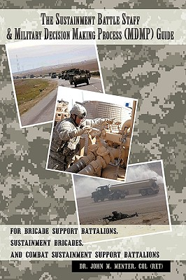 The Sustainment Battle Staff & Military Decision Making Process (MDMP) Guide: For Brigade Support Battalions, Sustainment Brigades, and Combat Sustainment Support Battalions, Menter, COL (Ret) Dr. John M.