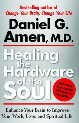 Healing the Hardware of the Soul: Enhance Your Brain to Improve Your Work, Love, and Spiritual Life, Amen, Daniel