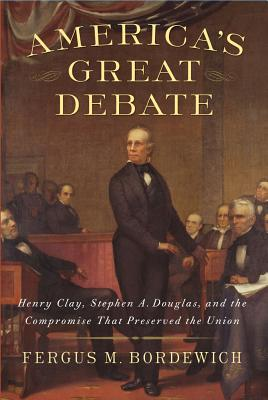 America's Great Debate: Henry Clay, Stephen A. Douglas, and the Compromise That Preserved the Union, Bordewich, Fergus M.