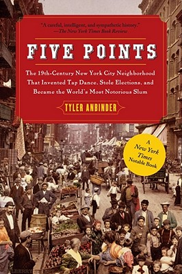 Image for Five Points: The 19th Century New York City Neighborhood that Invented Tap Dance, Stole Elections, and Became the World's Most Notorious Slum