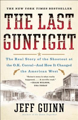 The Last Gunfight: The Real Story of the Shootout at the O.K. Corral-And How It Changed the American West, Jeff Guinn