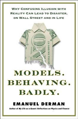 Image for Models.Behaving.Badly: Why Confusing Illusion with Reality Can Lead to Disaster, on Wall Street and in Life
