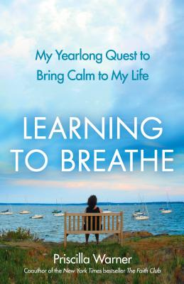 Learning to Breathe: My Yearlong Quest to Bring Calm to My Life, Warner, Priscilla