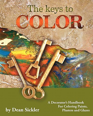 The Keys To Color: A Decorator's Handbook for coloring paints, plasters and glazes., Dean Sickler